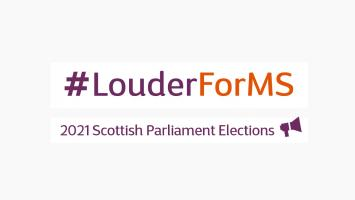 Images reads: Hashtag LouderForMS. Underneath it reads: 2021 Scottish Parliament Elections, with an illustration of a megaphone.